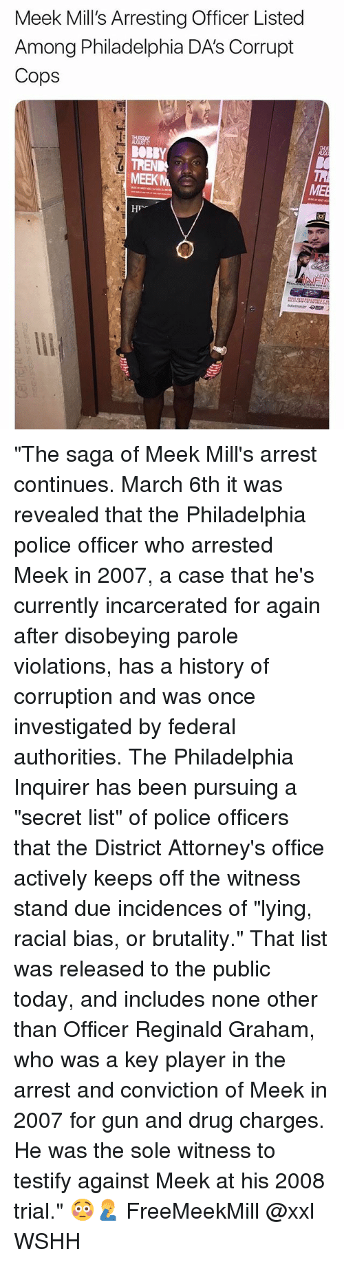 "Memes, Police, and Wshh: Meek Mill's Arresting Officer Listed  Among Philadelphia DA'S Corrupt  Cops  Tio  OBRY  MEEKM) :  ME ""The saga of Meek Mill's arrest continues. March 6th it was revealed that the Philadelphia police officer who arrested Meek in 2007, a case that he's currently incarcerated for again after disobeying parole violations, has a history of corruption and was once investigated by federal authorities. The Philadelphia Inquirer has been pursuing a ""secret list"" of police officers that the District Attorney's office actively keeps off the witness stand due incidences of ""lying, racial bias, or brutality."" That list was released to the public today, and includes none other than Officer Reginald Graham, who was a key player in the arrest and conviction of Meek in 2007 for gun and drug charges. He was the sole witness to testify against Meek at his 2008 trial."" 😳🤦‍♂️ FreeMeekMill @xxl WSHH"