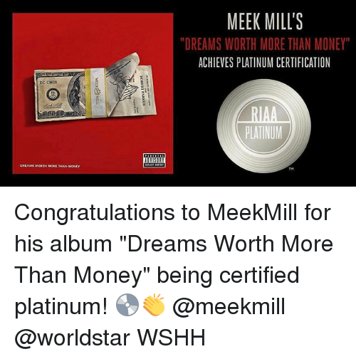 "Memes, Money, and Worldstar: MEEK MILL'S  DREAMS WORTH MORE THAN MONEY  ACHIEVES PLATINUM CERTIFICATION  DC CM0S  PLATINUM Congratulations to MeekMill for his album ""Dreams Worth More Than Money"" being certified platinum! 💿👏 @meekmill @worldstar WSHH"
