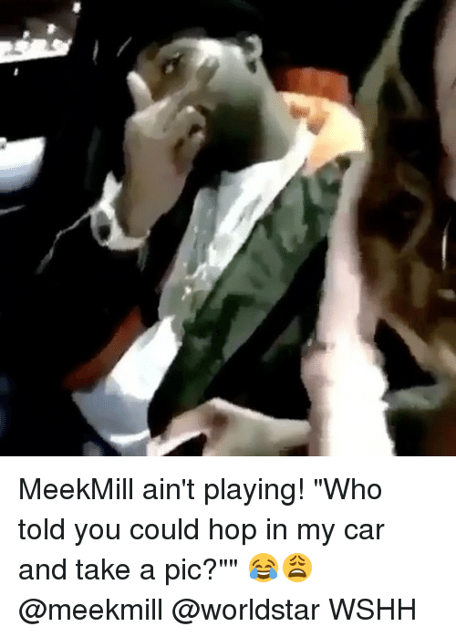 "Memes, Meekmill, and 🤖: MeekMill ain't playing! ""Who told you could hop in my car and take a pic?"""" 😂😩 @meekmill @worldstar WSHH"