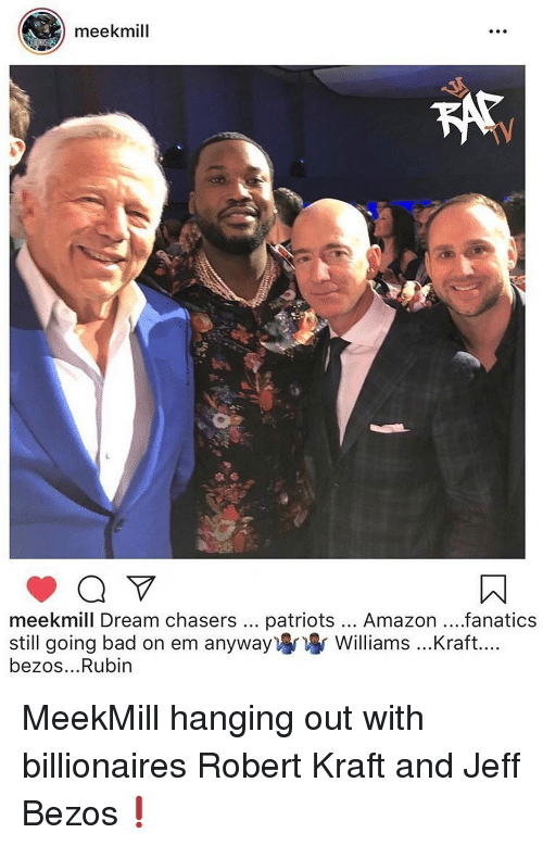 kraft: meekmill  meekmill Dream chasers patriots... Amazon...fanatics  still going bad on em anyway) Williams ...Kraft....  bezos...Rubin MeekMill hanging out with billionaires Robert Kraft and Jeff Bezos❗️