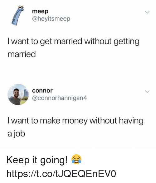 meep: meep  @heyitsmeep  I want to get married without getting  married  connor  @connorhannigan4  I want to make money without having  a job Keep it going! 😂 https://t.co/tJQEQEnEV0
