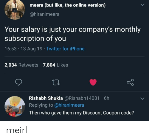 Monthly: meera (but like, the online version)  @hiranimeera  Your salary is just your company's monthly  subscription of you  16:53 13 Aug 19 Twitter for iPhone  2,034 Retweets 7,804 Likes  Rishabh Shukla @Rishabh14081 6h  Replying to @hiranimeera  Then who gave them my Discount Coupon code? meirl