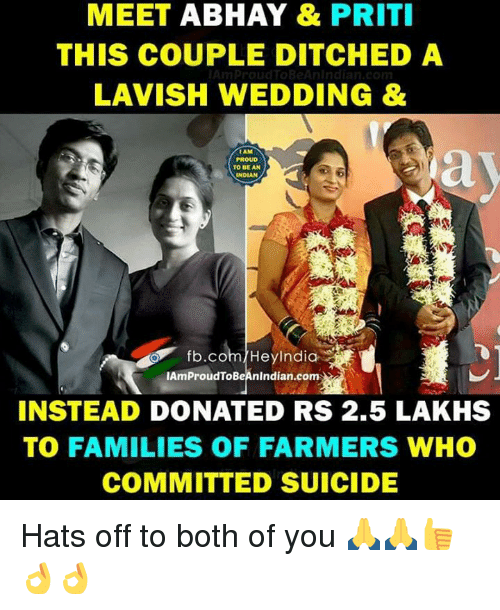 Memes, fb.com, and India: MEET ABHAY & PRITI  THIS COUPLE DITCHED A  LAVISH WEDDING &  TO BE AN  INDIAN  fb.com  Hey India  lAmProudToBeAnindian.com  INSTEAD  DONATED RS 2.5 LAKHS  TO FAMILIES OF FARMERS WHO  COMMITTED SUICIDE Hats off to both of you 🙏🙏👍👌👌