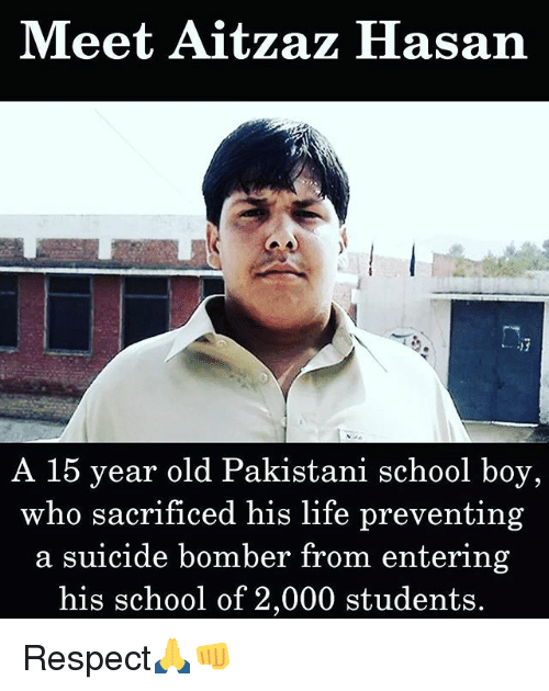 Life, Memes, and Respect: Meet Aitzaz Hasan  A 15 year old Pakistani school boy,  who sacrificed his life preventing  a suicide bomber from entering  his school of 2,000 students. Respect🙏👊