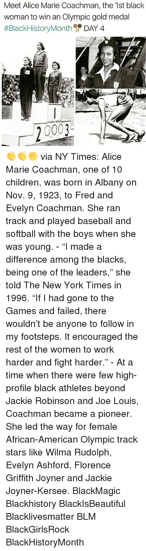 "Memes, Jackie Robinson, and New York Times: Meet Alice Marie Coachman, the 1st black  woman to win an Olympic gold medal  #Black HistoryMonth  DAY 4  20003 👏👏✊ via NY Times: Alice Marie Coachman, one of 10 children, was born in Albany on Nov. 9, 1923, to Fred and Evelyn Coachman. She ran track and played baseball and softball with the boys when she was young. - ""I made a difference among the blacks, being one of the leaders,"" she told The New York Times in 1996. ""If I had gone to the Games and failed, there wouldn't be anyone to follow in my footsteps. It encouraged the rest of the women to work harder and fight harder."" - At a time when there were few high-profile black athletes beyond Jackie Robinson and Joe Louis, Coachman became a pioneer. She led the way for female African-American Olympic track stars like Wilma Rudolph, Evelyn Ashford, Florence Griffith Joyner and Jackie Joyner-Kersee. BlackMagic Blackhistory BlackIsBeautiful Blacklivesmatter BLM BlackGirlsRock BlackHistoryMonth"