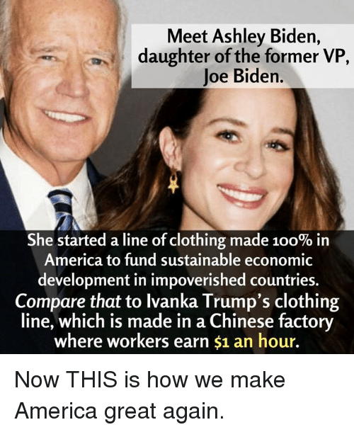 America, Anaconda, and Joe Biden: Meet Ashley Biden,  daughter of the former VP  Joe Biden.  She started a line of clothing made 100% in  America to fund sustainable economic  development in impoverished countries.  Compare that to lvanka Trump's clothing  line, which is made in a Chinese factory  where workers earn $1 an hour. Now THIS is how we make America great again.