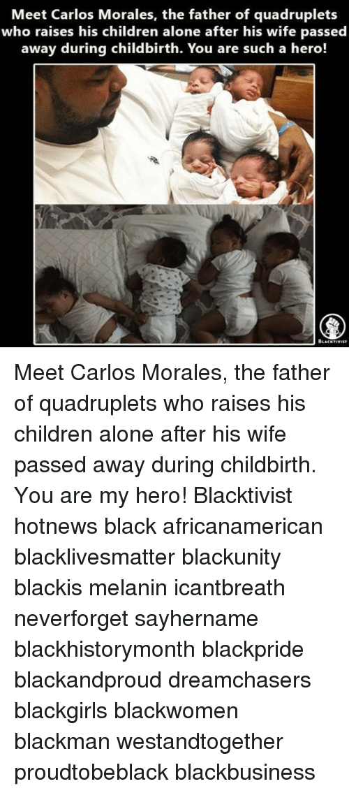 My Hero: Meet Carlos Morales, the father of quadruplets  who raises his children alone after his wife passed  away during childbirth. You are such a hero!  BLACKTIVIST Meet Carlos Morales, the father of quadruplets who raises his children alone after his wife passed away during childbirth. You are my hero! Blacktivist hotnews black africanamerican blacklivesmatter blackunity blackis melanin icantbreath neverforget sayhername blackhistorymonth blackpride blackandproud dreamchasers blackgirls blackwomen blackman westandtogether proudtobeblack blackbusiness