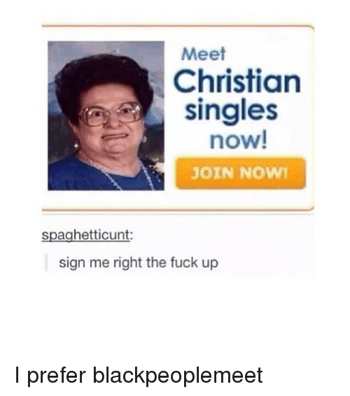 Blackpeoplemeet: Meet  Christian  singles  now!  JOIN NOW!  spaghetticunt:  sign me right the fuck up I prefer blackpeoplemeet