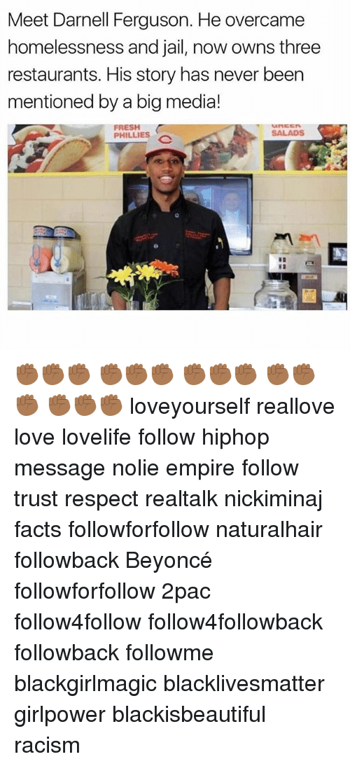 Beyonce, Black Lives Matter, and Empire: Meet Darnell Ferguson. He overcame  homelessness and jail, now owns three  restaurants. His story has never been  mentioned by a big media!  FRESH  SALADS  PHILLIES ✊🏾✊🏾✊🏾 ✊🏾✊🏾✊🏾 ✊🏾✊🏾✊🏾 ✊🏾✊🏾✊🏾 ✊🏾✊🏾✊🏾 loveyourself reallove love lovelife follow hiphop message nolie empire follow trust respect realtalk nickiminaj facts followforfollow naturalhair followback Beyoncé followforfollow 2pac follow4follow follow4followback followback followme blackgirlmagic blacklivesmatter girlpower blackisbeautiful racism