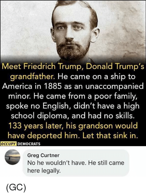 trump donald: Meet Friedrich Trump, Donald Trump's  grandfather. He came on a ship to  America in 1885 as an unaccompanied  minor. He came from a poor family,  spoke no English, didn't have a high  school diploma, and had no skills.  133 years later, his grandson would  have deported him. Let that sink in.  DEMOCRATS  Greg Curtner  No he wouldn't have. He still came  here legally. (GC)