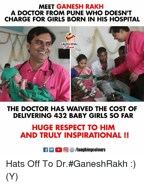 Doctor, Girls, and Respect: MEET GANESH RAKH  A DOCTOR FROM PUNE WHO DOESN'T  CHARGE FOR GIRLS BORN IN HIS HOSPITAL  AUGHING  THE DOCTOR HAS WAIVED THE COST OF  DELIVERING 432 BABY GIRLS SO FAR  HUGE RESPECT TO HIM  AND TRULY INSPIRATIONAL!! Hats Off To Dr.#GaneshRakh :) (Y)