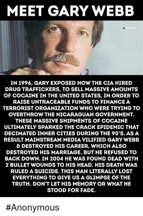 Memes, 🤖, and Deaths: MEET GARY WEBB  aneura  IN 1996. GARY EXPOSED HOW THE CIA HIRED  DRUGTRAFFICKERS, TO SELL MASSIVE AMOUNTS  OF COCAINE IN THE UNITED STATES, IN ORDER TO  RAISE UNTRACEABLE FUNDSTO FINANCE A  TERRORISTORGANIZATION WHO WERE TRYING TO  OVERTHROW THE NICARAGUAN GOVERNMENT.  THESE MASSIVE SHIPMENTS OF COCAINE  ULTIMATELY SPARKED THE CRACK EPIDEMIC THAT  DECIMATED INNER CITIES DURING THE 90'S. AS A  RESULT MAINSTREAM MEDIAVILIFIED GARY WEBB  & DESTROYED HIS CAREER, WHICH ALSO  DESTROYED HIS MARRIAGE. BUT HE REFUSED TO  BACK DOWN. IN 2004 HE WAS FOUND DEAD WITH  2 BULLET WOUNDS TO HIS HEAD. HIS DEATH WAS  RULED A SUICIDE. THIS MAN LITERALLY LOST  EVERYTHING TO GIVE USAGLIMPSE OF THE  TRUTH. DON'T LET HIS MEMORY OR WHAT HE  STOOD FOR FADE. #Anonymous