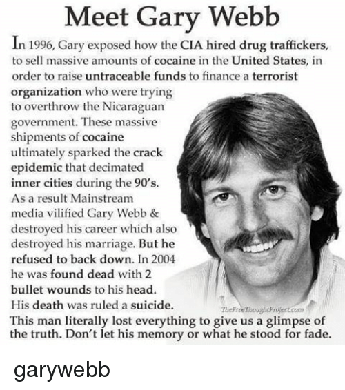 Memes, 🤖, and Media: Meet Gary Webb  In 1996, Gary exposed how the CIA hired drug traffickers,  to sell massive amounts of cocaine in the United States, in  order to raise untraceable funds to finance a terrorist  organization who were trying  to overthrow the Nicaraguan  government. These massive  shipments of cocaine  ultimately sparked the crack  epidemic that decimated  inner cities during the 90's.  As a result Mainstream  media vilified Gary Webb &  destroyed his career which also  destroyed his marriage. But he  refused to back down. In 2004  he was found dead with 2  bullet wounds to his head.  His death was ruled a suicide.  This man literally lost everything to give us a glimpse of  the truth. Don't let his memory or what he stood for fade. garywebb
