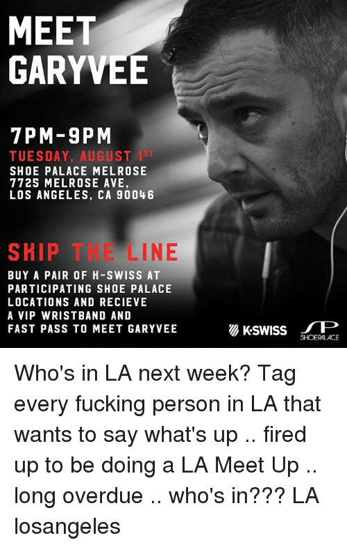 Recieve: MEET  GARYVEE  7PM-9PM  TUESDAY, AUGUST 1ST  SHOE PALACE MELROSE  7725 MELROSE AVE,  LOS ANGELES, CA 9004 6  SKIP THE LINE  BUY A PAIR OF H-SWISS AT  PARTICIPATING SHOE PALACE  LOCATIONS AND RECIEVE  A VIP WRISTBAND AND  FAST PASS TO MEET GARYVEE  SHOEPALACE Who's in LA next week? Tag every fucking person in LA that wants to say what's up .. fired up to be doing a LA Meet Up .. long overdue .. who's in??? LA losangeles