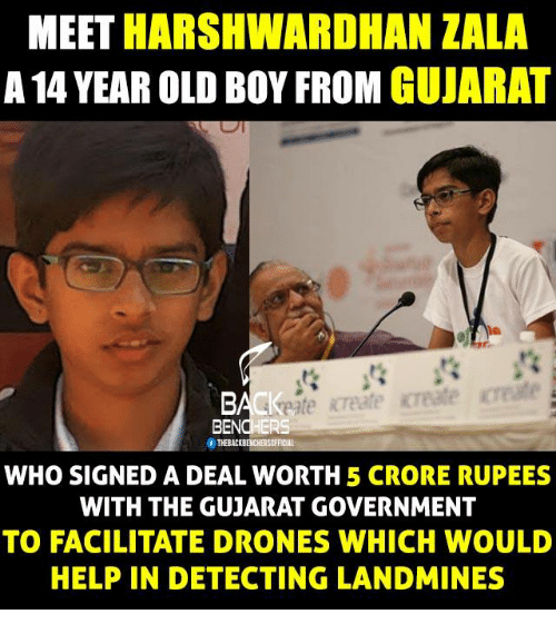 Rupees: MEET  HARSHWARDHAN ZALA  A 14 YEAR OLD BOY FROM  GUJARAT  Of THEBACKBENCHERSOFFICOL  WHO SIGNED A DEAL WORTH 5 CRORE RUPEES  WITH THE GUJARAT GOVERNMENT  TO FACILITATE DRONES WHICH WOULD  HELPIN DETECTING LANDMINES
