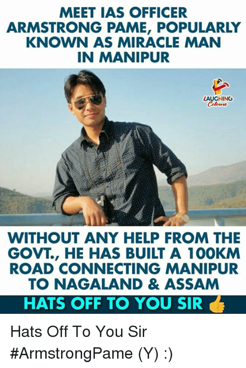hats off: MEET IAS OFFICER  ARMSTRONG PAME, POPULARLY  KNOWN AS MIRACLE MAN  IN MANIPUR  LAUGHING  WITHOUT ANY HELP FROM THE  GOVT., HE HAS BUILT A 100KM  ROAD CONNECTING MANIPUR  TO NAGALAND & ASSAM  HATS OFF TO YOU SIR Hats Off To You Sir #ArmstrongPame (Y) :)