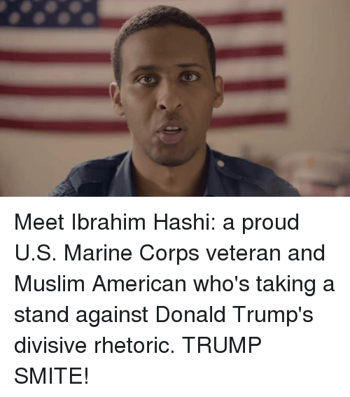 Muslim American: Meet Ibrahim Hashi: a proud U.S. Marine Corps veteran and Muslim American who's taking a stand against Donald Trump's divisive rhetoric.   TRUMP SMITE!