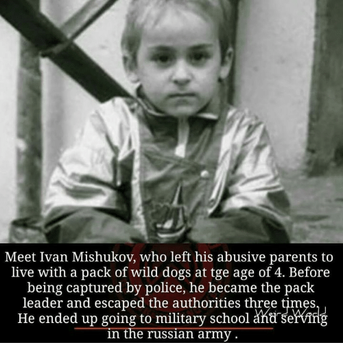 Memes, 🤖, and Three: Meet Ivan Mishukov, who left his abusive parents to  live with a pack of wild dogs at tge age of 4. Before  being captured by police, he became the pack  leader and escaped the authorities three times  He ended up going to military school serving  in the russian army