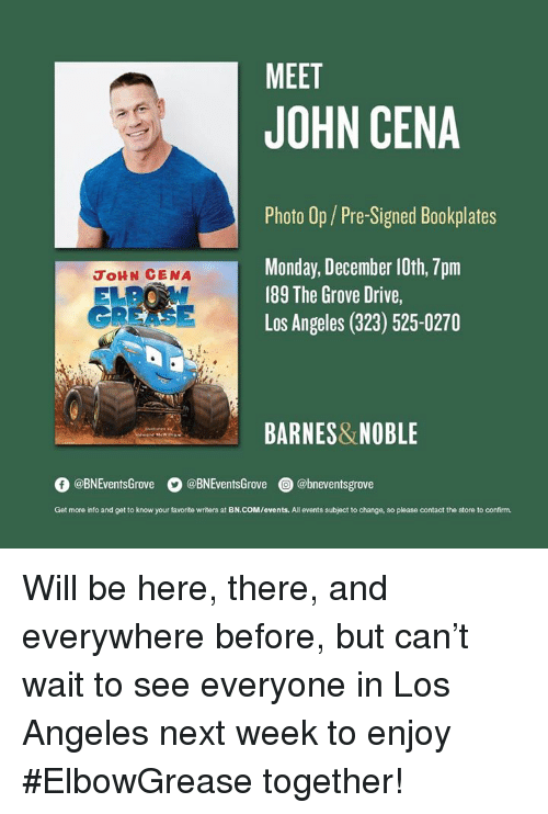 John Cena: MEET  JOHN CENA  Photo Op/Pre-Signed Bookplates  Monday, December 10th, 7pm  189 The Grove Drive,  Los Angeles (323) 525-0270  JoHN CENA  GREASE  BARNES&NOBLE  O @BNEventsGrove  。@BNEventsGrove  @) @bneventsgrove  Get more into and get to know your favorite writers at BN.COM/events. All events subject to change, so please contact the store to confirm. ‪Will be here, there, and everywhere before, but can't wait to see everyone in Los Angeles next week to enjoy #ElbowGrease together!‬