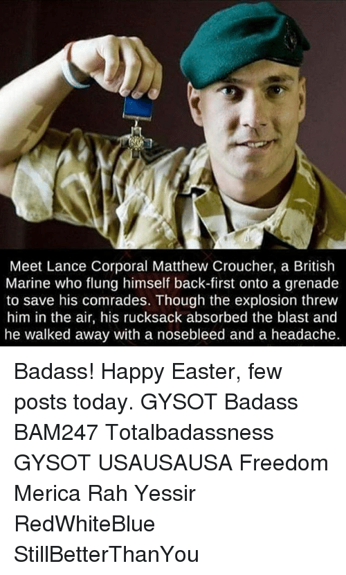 Easter, Memes, and Happy: Meet Lance Corporal Matthew Croucher, a British  Marine who flung himself back-first onto a grenade  to save his comrades. Though the explosion threw  him in the air, his rucksack absorbed the blast and  he walked away with a nosebleed and a headache. Badass! Happy Easter, few posts today. GYSOT Badass BAM247 Totalbadassness GYSOT USAUSAUSA Freedom Merica Rah Yessir RedWhiteBlue StillBetterThanYou