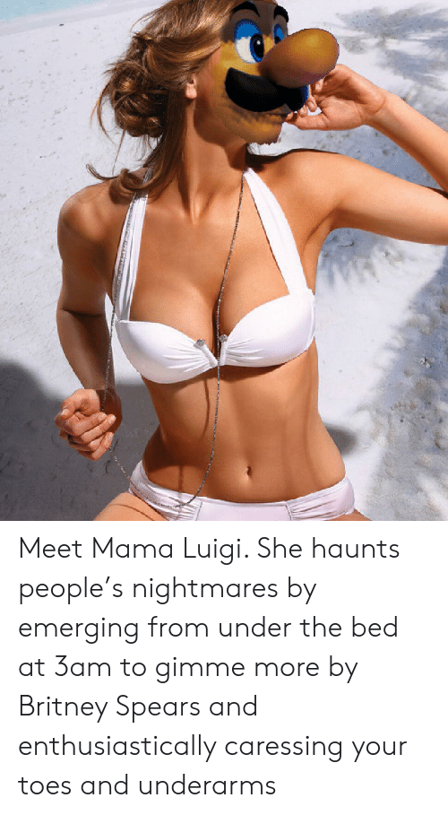 gimme more: Meet Mama Luigi. She haunts people's nightmares by emerging from under the bed at 3am to gimme more by Britney Spears and enthusiastically caressing your toes and underarms
