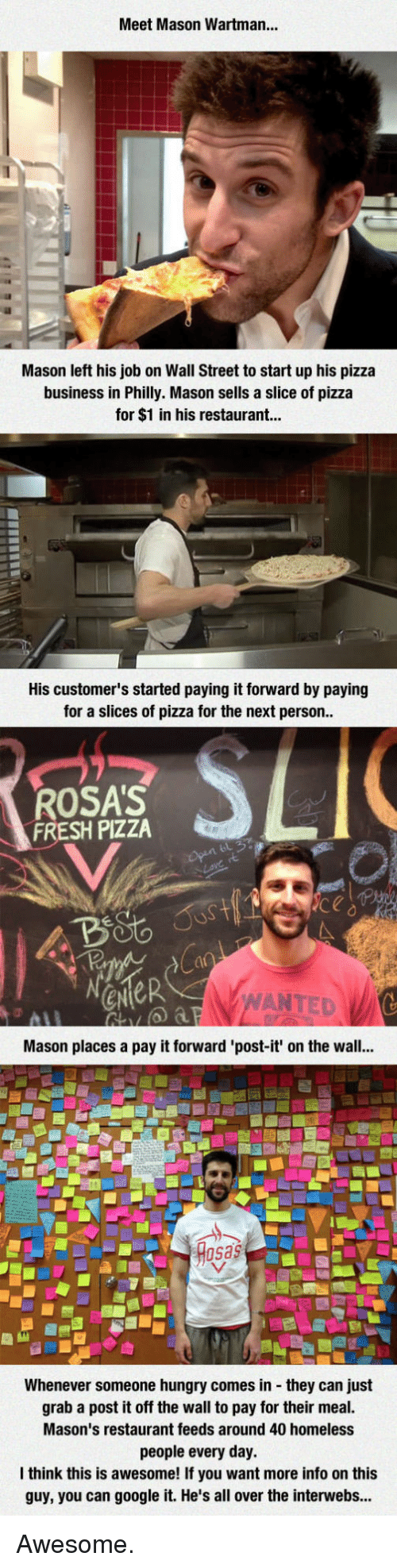 Rosas: Meet Mason Wartman...  Mason left his job on Wall Street to start up his pizza  business in Philly. Mason sells a slice of pizza  for $1 in his restaurant...  His customer's started paying it forward by paying  for a slices of pizza for the next person  ROSA'S  FRESH PIZZA  ANTED  Mason places a pay it forward 'post-it' on the wall...  sas  Whenever someone hungry comes in they can just  grab a post it off the wall to pay for their meal.  Mason's restaurant feeds around 40 homeless  people every day.  think this is awesome! If you want more info on this  guy, you can google it. He's all over the interwebs... Awesome.