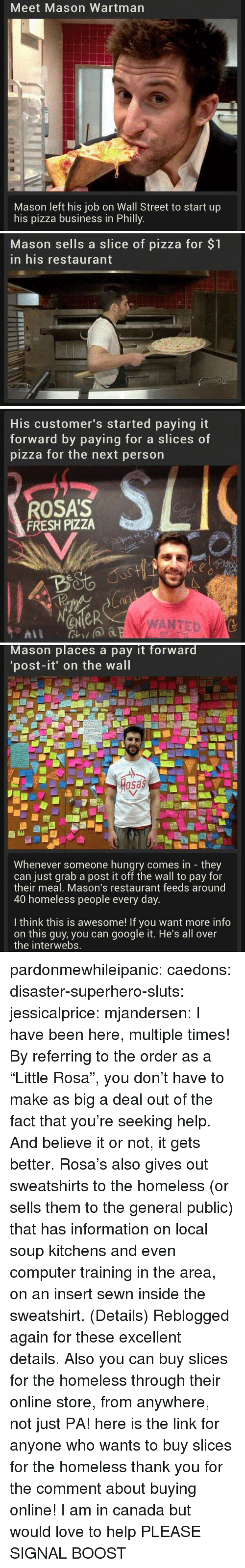 "Rosas: Meet Mason Wartman  Mason left his job on Wall Street to start up  his pizza business in Philly   Mason sells a slice of pizza for $1  in his restaurant   His customer's started paying it  forward by paying for a slice  pizza for the next person  s of  ROSA'S  FRESH PIZZA  4o  a0  eNeR  WANTED   Mason places a pay it forward  'post-it' on the wall  osas  Whenever someone hungry comes in they  can just grab a post it off the wall to pay for  their meal, Mason's restaurant feeds around  40 homeless people every day  I think this is awesome! If you want more info  on this guy, you can google it. He's all over  the interwebs. pardonmewhileipanic: caedons:  disaster-superhero-sluts:  jessicalprice:  mjandersen:  I have been here, multiple times!   By referring to the order as a ""Little Rosa"", you don't have to make as big a deal out of the fact that you're seeking help. And believe it or not, it gets better. Rosa's also gives out sweatshirts to the homeless (or sells them to the general public) that has information on local soup kitchens and even computer training in the area, on an insert sewn inside the sweatshirt. (Details)  Reblogged again for these excellent details.  Also you can buy slices for the homeless through their online store, from anywhere, not just PA!  here is the link for anyone who wants to buy slices for the homeless  thank you for the comment about buying online! I am in canada but would love to help PLEASE SIGNAL BOOST"
