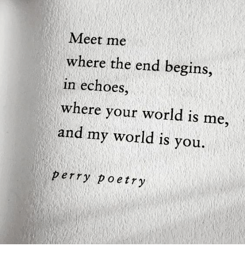 echoes: Meet me  where the end begins,  in echoes,  where your world is me,  and my world is you.  perry poetry