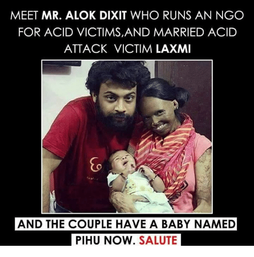 Baby Name: MEET MR. ALOK DIXIT WHO RUNS AN NGO  FOR ACID VICTIMS,AND MARRIED ACID  ATTACK VICTIM LAXMI  AND THE COUPLE HAVE A BABY NAMED  PIHU NOW. SALUTE