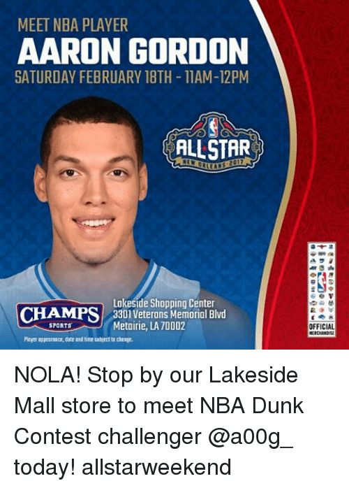 Aaron Gordon: MEET NBA PLAYER  AARON GORDON  SATURDAY FEBRUARY 18TH-11AM-12PM  ALLSTAR  Lakeside Shopping Center  CHAMPS  3301 Veterans Memorial Blvd  Metairie, LA70002  Ployer appeomaer, dotr and tine bject to change.  OFFICIAL NOLA! Stop by our Lakeside Mall store to meet NBA Dunk Contest challenger @a00g_ today! allstarweekend