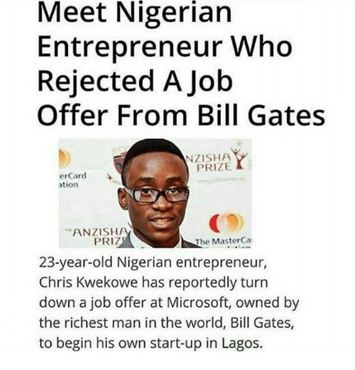 richest man: Meet Nigerian  Entrepreneur Who  Rejected A Job  Offer From Bill Gates  NZISHA.  PRIZE  erCard  ation  ANZISH  PRIZ  The MasterCal  23-year-old Nigerian entrepreneur,  Chris Kwekowe has reportedly turn  down a job offer at Microsoft, owned by  the richest man in the world, Bill Gates,  to begin his own start-up in Lagos.