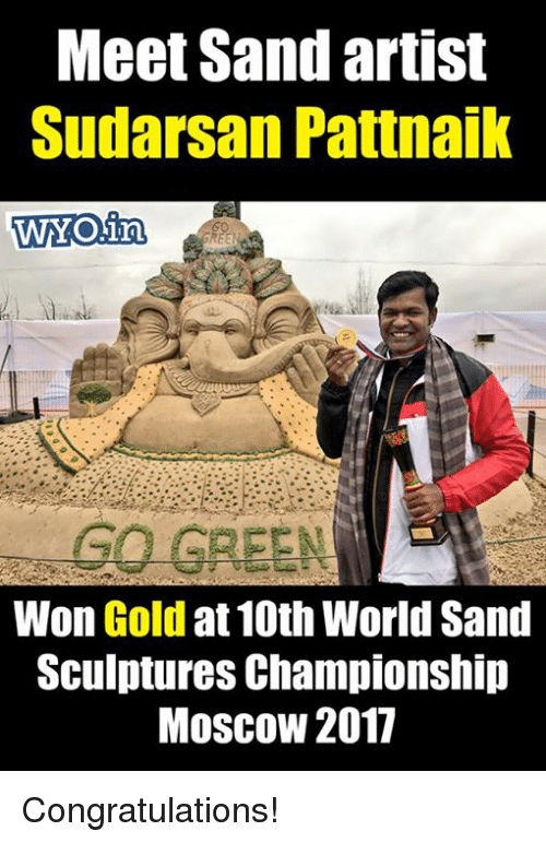 Memes, Congratulations, and World: Meet Sand artist  Sudarsan Pattnaik  WYO in  GO GREEN  Won Gold  at 10th World Sand  Sculptures Championship  Moscow 2017 Congratulations!
