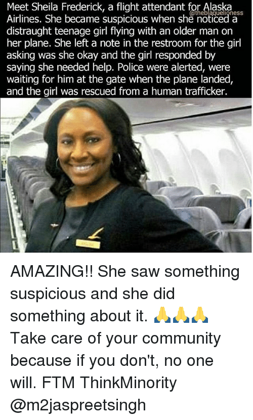 Community, Memes, and Police: Meet Sheila Frederick, a flight attendant for Alaska  Airlines. She became suspicious when she noticed ness  a  distraught teenage girl flying with an older man on  her plane. She left a note in the restroom for the girl  asking was she okay and the girl responded by  saying she needed help. Police were alerted, were  waiting for him at the gate when the plane landed,  and the girl was rescued from a human trafficker. AMAZING!! She saw something suspicious and she did something about it. 🙏🙏🙏 Take care of your community because if you don't, no one will. FTM ThinkMinority @m2jaspreetsingh
