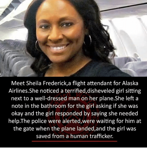 girls ask: Meet Sheila Frederick,a flight attendant for Alaska  Airlines.She noticed a terrified,disheveled girl sitting  next to a well-dressed man on her plane.She left a  note in the bathroom for the girl asking if she was  okay and the girl responded by saying she needed  help The police were alerted,were waiting for him at  the gate when the plane landed,and the girl was  saved from a human trafficker.