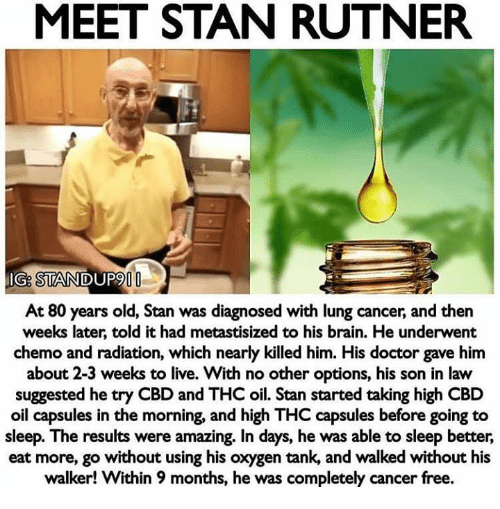 son in law: MEET STAN RUTNER  IG: STANDUP9  At 80 years old, Stan was diagnosed with lung cancer, and then  weeks later, told it had metastisized to his brain. He underwent  chemo and radiation, which nearly killed him. His doctor gave him  about 2-3 weeks to live. With no other options, his son in law  suggested he try CBD and THC oil. Stan started taking high CBD  oil capsules in the morning, and high THC capsules before going to  sleep. The results were amazing. In days, he was able to sleep better,  eat more, go without using his oxygen tank, and walked without his  walker! Within 9 months, he was completely cancer free.