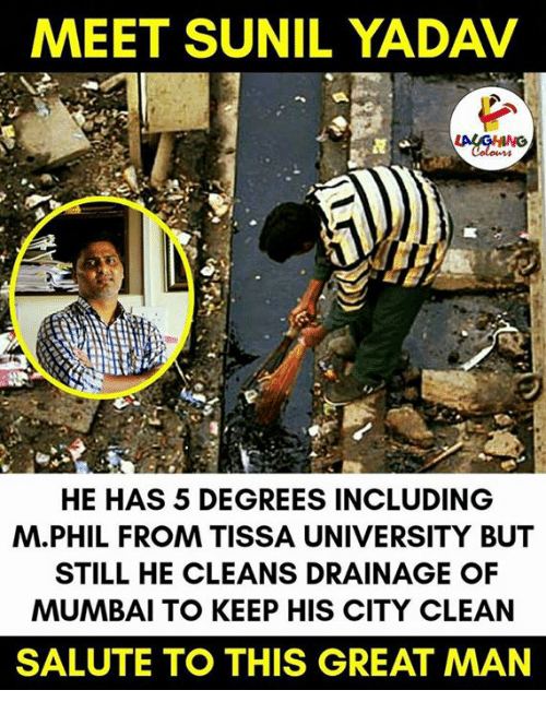salutations: MEET SUNIL YADAV  HE HAS 5 DEGREES INCLUDING  M. PHIL FROM TISSA UNIVERSITY BUT  STILL HE CLEANS DRAINAGE OF  MUMBAI TO KEEP HIS CITY CLEAN  SALUTE TO THIS GREAT MAN