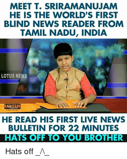 tamil: MEET T. SRIRAMANUJAM  HE IS THE WORLD'S FIRST  BLIND NEWS READER FROM  TAMIL NADU, INDIA  LOTUS NEWS  HE READ HIS FIRST LIVE NEWS  BULLETIN FOR 22 MINUTES  HATS OFF TO YOU BROTHER Hats off _/\_