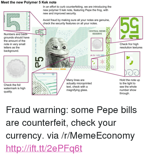 "Pepe The: Meet the new Polymer 5 Kek note  In an effort to curb counterfeiting, we are introducing the  new polymer 5 kek note, featuring Pepe the frog, with  new and improved security  FIVE FI  FIVE F  IVE B  Avoid fraud by making sure all your notes are genuine,  check the security features on all your notes.  FI  VE FI  IVE FIVE  FI  IVE  13 3  FI  CENTRAL MEME  RESERVIE  Numbers and bac  grounds should have  the amount of the  note in very small  letters as the  background  Check fror high  resolution textures  59  JA 04 1456 39  Check the foil  watermark is high  quality  Many lines are  actually microprinted  text, check with a  magnifving glass.  Hold the note up  to the light to  see the whole  number show  through <p>Fraud warning: some Pepe bills are counterfeit, check your currency. via /r/MemeEconomy <a href=""http://ift.tt/2ePFq6t"">http://ift.tt/2ePFq6t</a></p>"