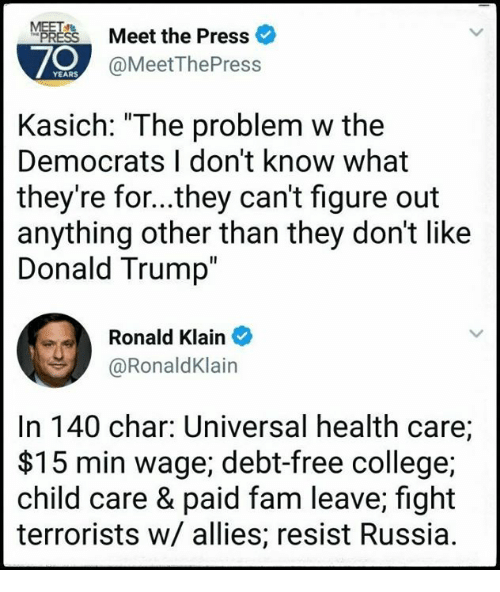 """resistivity: Meet the Press  70  @MeetThePress  Kasich: """"The problem w the  Democrats I don't know what  they're for...they can't figure out  anything other than they don't like  Donald Trump  Ronald Klain  @RonaldKlain  In 140 char: Universal health care;  $15 min wage; debt-free college;  child care & paid fam leave; fight  terrorists w/ allies; resist Russia."""
