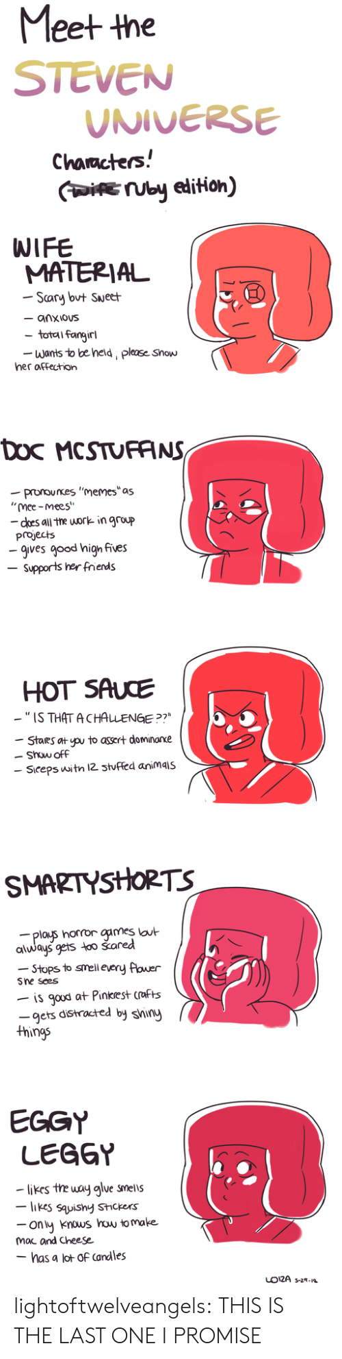"Group Projects: Meet the  STEVEN  UNIVERSE  Characters!  IUby edition)  WIFE  MATERIAL  Scary but Sueet  - anxious  total fangirl  Wants to be held, please Show  her affection  Doc MCSTUFANS  -pronounes ""memes""as  ""mee-mees""  - does all the work in group  projects  -gives good high fives  Supports her frends  HOT SAUCE  -""IS THAT ACHALENGE ?7  Stares at pu to assert dominarxe  Show off  Siceps witn 12 3tuffed animais  SMARTYSHORTS  plays horror games lout  always gets too šared  -Stops to smell every flower  Sne sees  is gaud at Pinkrest crafts  -gets distracted by shiny  things  EGGY  LEGGY  likes the way alue smells  -likes sauishy Stickers  ony knous how to make  mac and Cheese  - has a lot of Candles  LO12A s-2- lightoftwelveangels:  THIS IS THE LAST ONE I PROMISE"