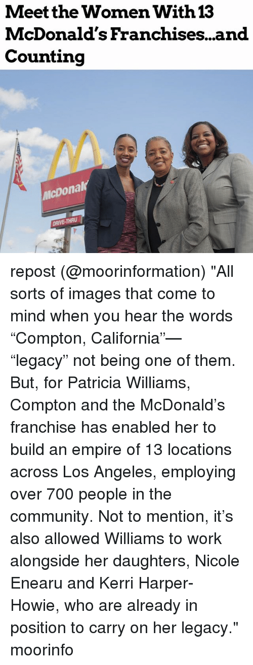 "Community, Empire, and McDonalds: Meet the Women With  McDonald's Franchises...and  Counting  13  icDonal  DRIVE-THRU repost (@moorinformation) ""All sorts of images that come to mind when you hear the words ""Compton, California""— ""legacy"" not being one of them. But, for Patricia Williams, Compton and the McDonald's franchise has enabled her to build an empire of 13 locations across Los Angeles, employing over 700 people in the community. Not to mention, it's also allowed Williams to work alongside her daughters, Nicole Enearu and Kerri Harper-Howie, who are already in position to carry on her legacy."" moorinfo"
