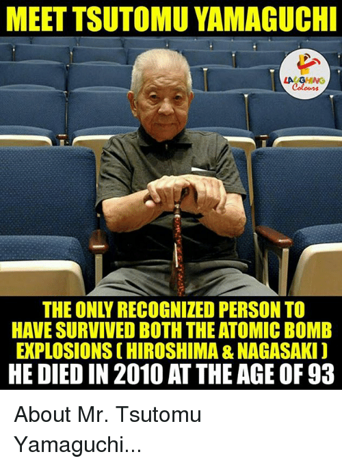 atom bomb: MEET TSUTOMU YAMAGUCHI  HAVE SURVIVED BOTH THE ATOMIC BOMB  EXPLOSIONSCHIROSHIMA &NAGASAKI)  HE DIED IN 2010 AT THE AGE OF 93 About Mr. Tsutomu Yamaguchi...
