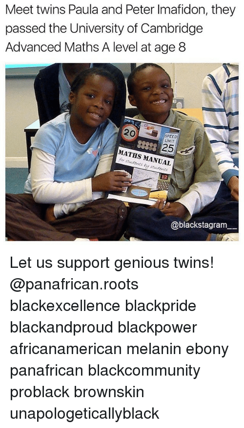 Memes, Twins, and Ebony: Meet twins Paula and Peter Imafidon, they  passed the University of Cambridge  Advanced Maths A level at age 8  SPEED  25  MATHS MANUAL  students 12  @blackstagram Let us support genious twins! @panafrican.roots blackexcellence blackpride blackandproud blackpower africanamerican melanin ebony panafrican blackcommunity problack brownskin unapologeticallyblack