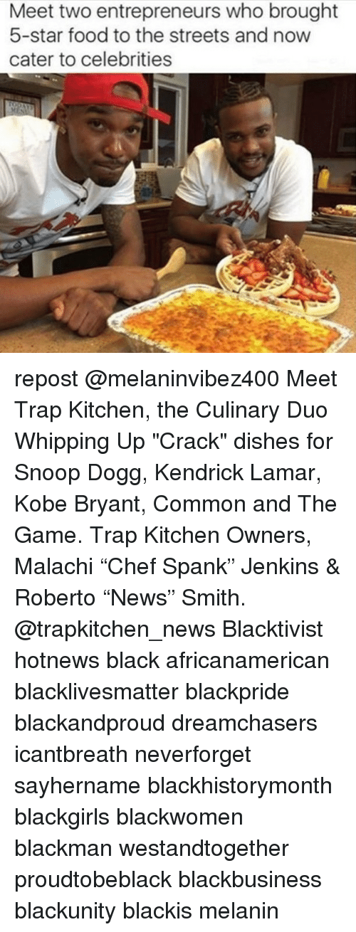"Kendrick Lamar, Kobe Bryant, and Memes: Meet two entrepreneurs who brought  5-star food to the streets and now  cater to celebrities repost @melaninvibez400 Meet Trap Kitchen, the Culinary Duo Whipping Up ""Crack"" dishes for Snoop Dogg, Kendrick Lamar, Kobe Bryant, Common and The Game. Trap Kitchen Owners, Malachi ""Chef Spank"" Jenkins & Roberto ""News"" Smith. @trapkitchen_news Blacktivist hotnews black africanamerican blacklivesmatter blackpride blackandproud dreamchasers icantbreath neverforget sayhername blackhistorymonth blackgirls blackwomen blackman westandtogether proudtobeblack blackbusiness blackunity blackis melanin"