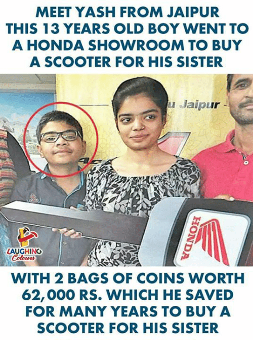 Honda, Scooter, and Old: MEET YASH FROM JAIPUR  THIS 13 YEARS OLD BOY WENT TO  A HONDA SHOWROOM TO BUY  ASCOOTER FOR HIS SISTER  uJaipur -  LAUGHING  WITH 2 BAGS OF COINS WORTH  62,000 RS. WHICH HE SAVED  FOR MANY YEARS TO BUY A  SCOOTER FOR HIS SISTER