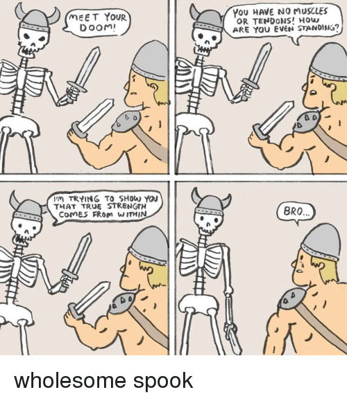 True, Wholesome, and How: MEET YOUR  DOOM  YoU HAVE NO MUSCLES  OR TENDONS! How  ARE YOU EVEN STANDING?  9  'M TRYING TO SHow You  THAT TRUE STRENGTH  RCOMES FRom WITHIN  BRO wholesome spook