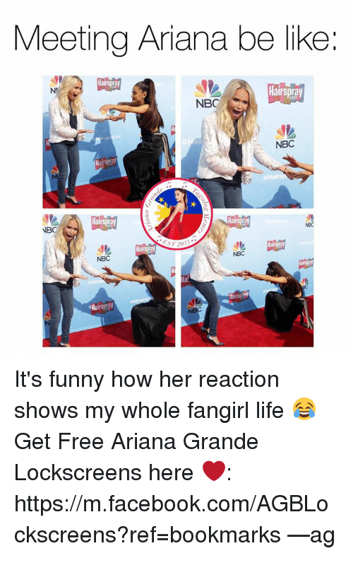 hairspray: Meeting Ariana be like  Hairspray  Hairspray  NB  NBC  Hairspray  Hairspray  NB  ST 20  NBC  NBC  Hairspray It's funny how her reaction shows my whole fangirl life 😂  Get Free Ariana Grande Lockscreens here ❤️: https://m.facebook.com/AGBLockscreens?ref=bookmarks  —ag༄