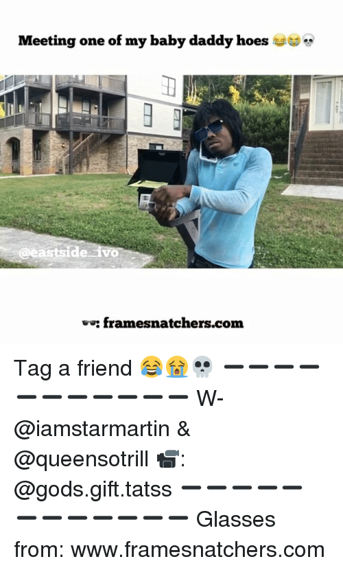 Baby Daddy, Hoes, and Memes: Meeting one of my baby daddy hoes  eastside ivo  framesnatchers.com  ve: Tag a friend 😂😭💀 ➖➖➖➖➖➖➖➖➖➖➖ W- @iamstarmartin & @queensotrill 📹: @gods.gift.tatss ➖➖➖➖➖➖➖➖➖➖➖➖ Glasses from: www.framesnatchers.com