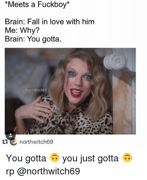 Brains, Fall, and Love: *Meets a Fuckboy  Brain: Fall in love with him  Me: Why?  Brain: You gotta.  ONorthWitch69  northwitch69 You gotta 🙃 you just gotta 🙃 rp @northwitch69