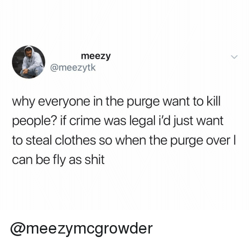 The Purge: meezy  @meezytk  why everyone in the purge want to kill  people? if crime was legal i'd just want  to steal clothes so when the purge over  can be fly as shit @meezymcgrowder